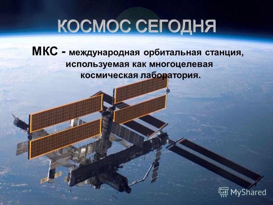 МКС - международная орбитальная станция, используемая как многоцелевая космическая лаборатория. КОСМОС СЕГОДНЯ