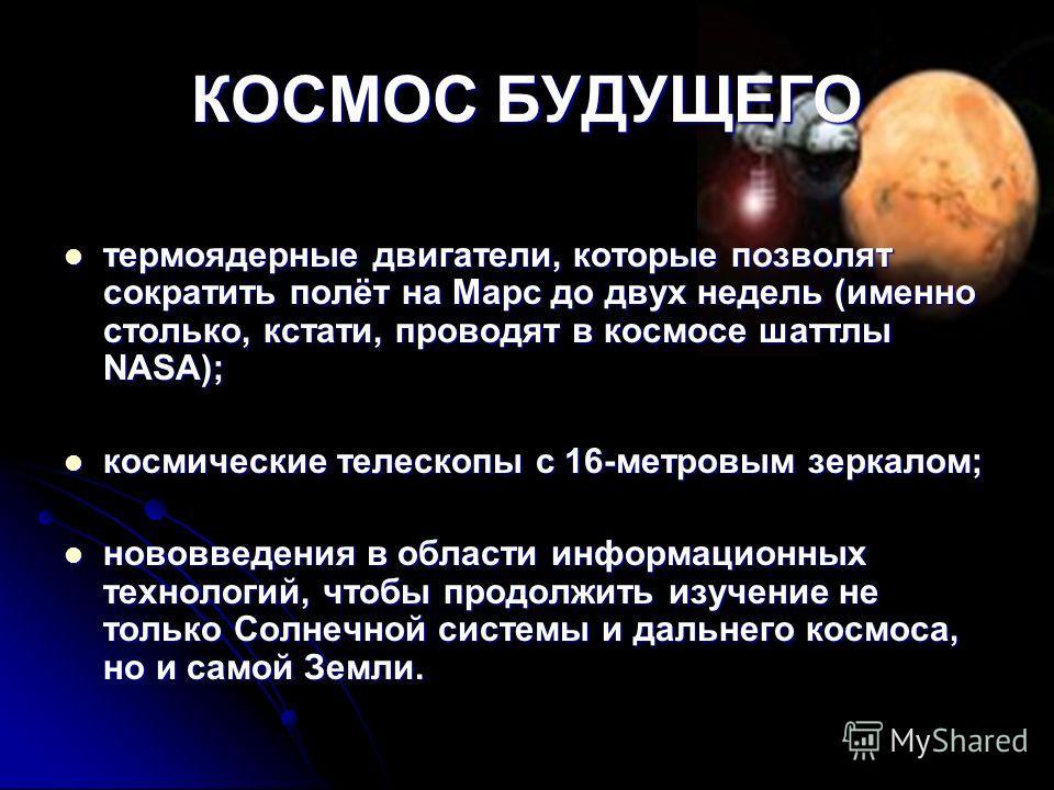 КОСМОС БУДУЩЕГО термоядерные двигатели, которые позволят сократить полёт на Марс до двух недель (именно столько, кстати, проводят в космосе шаттлы NASA); термоядерные двигатели, которые позволят сократить полёт на Марс до двух недель (именно столько,