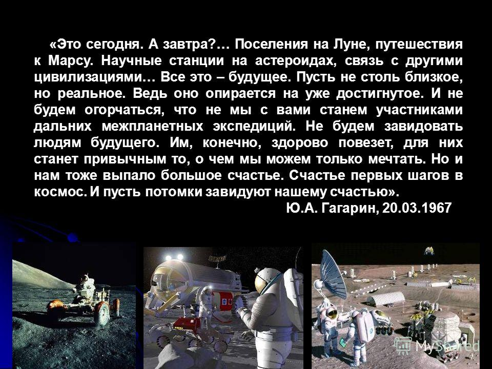 «Это сегодня. А завтра?… Поселения на Луне, путешествия к Марсу. Научные станции на астероидах, связь с другими цивилизациями… Все это – будущее. Пусть не столь близкое, но реальное. Ведь оно опирается на уже достигнутое. И не будем огорчаться, что н
