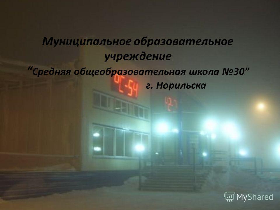 Муниципальное образовательное учреждение Средняя общеобразовательная школа 30 г. Норильска