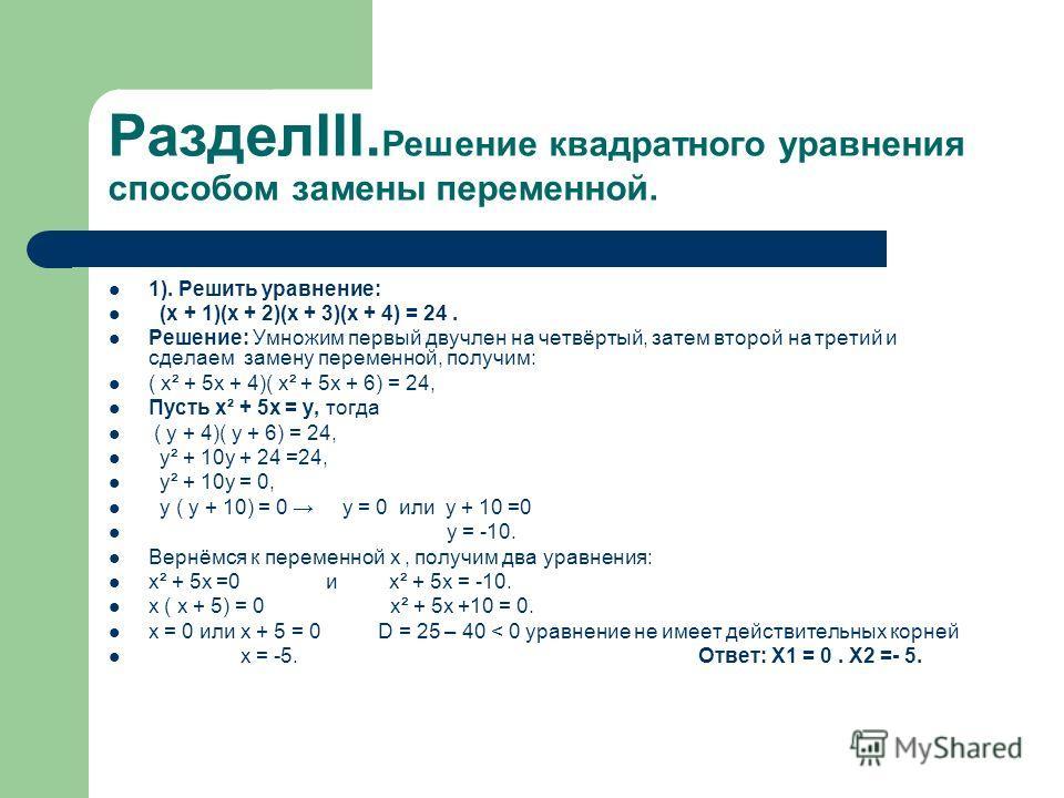 РазделIII. Решение квадратного уравнения способом замены переменной. 1). Решить уравнение: (x + 1)(x + 2)(x + 3)(x + 4) = 24. Решение: Умножим первый двучлен на четвёртый, затем второй на третий и сделаем замену переменной, получим: ( x² + 5x + 4)( x