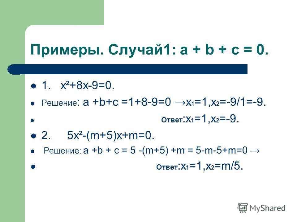 Примеры. Случай1: a + b + c = 0. 1. х²+8х-9=0. Решение : a +b+c =1+8-9=0 х 1 =1,х 2 =-9/1=-9. Ответ :х 1 =1,х 2 =-9. 2. 5х²-(m+5)х+m=0. Решение: a +b + c = 5 -(m+5) +m = 5-m-5+m=0 Ответ :х 1 =1,х 2 =m/5.