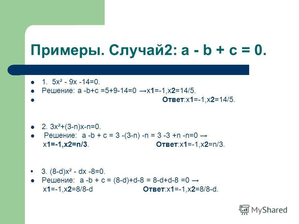 Примеры. Случай2: a - b + c = 0. 1. 5х² - 9х -14=0. Решение: a -b+c =5+9-14=0 х1=-1,х2=14/5. Ответ:х1=-1,х2=14/5. 2. 3х²+(3-n)х-n=0. Решение: a -b + c = 3 -(3-n) -n = 3 -3 +n -n=0 х1=-1,x2=n/3. Ответ:х1=-1,х2=n/3. 3. (8-d)х² - dх -8=0. Решение: a -b
