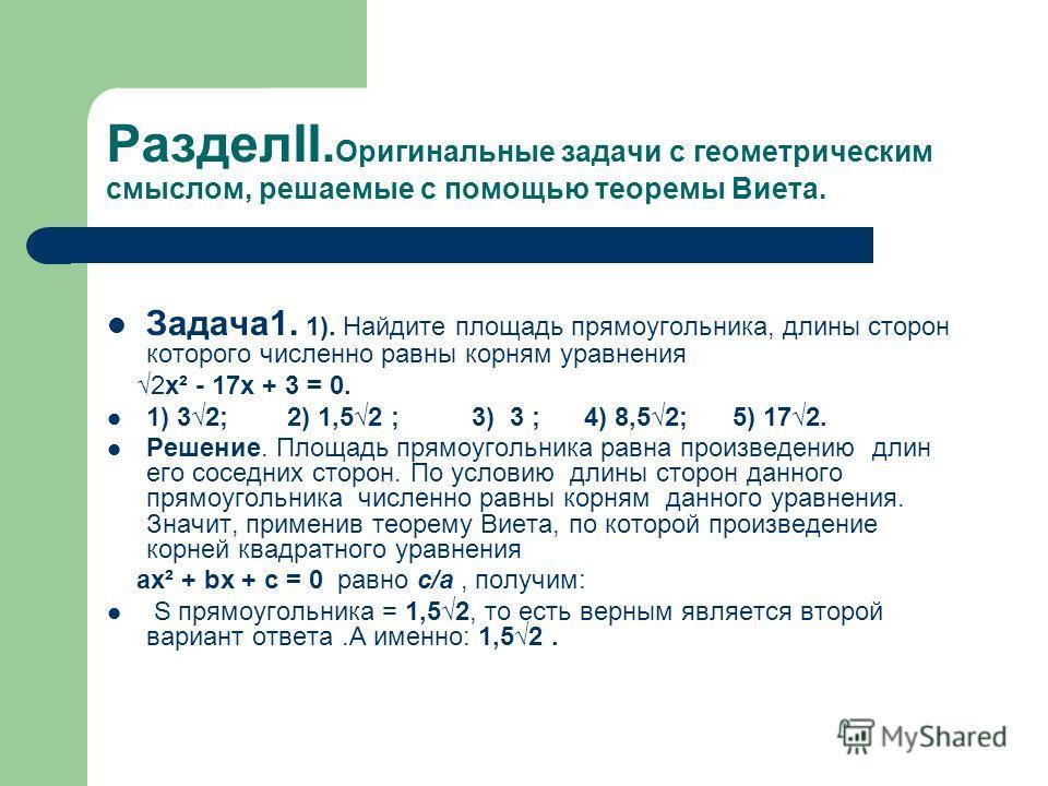 РазделII. Оригинальные задачи с геометрическим смыслом, решаемые с помощью теоремы Виета. Задача1. 1). Найдите площадь прямоугольника, длины сторон которого численно равны корням уравнения 2x² - 17x + 3 = 0. 1) 32; 2) 1,52 ; 3) 3 ; 4) 8,52; 5) 172. Р