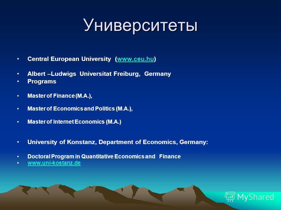 Университеты Central European University (www.ceu.hu)www.ceu.hu Albert –Ludwigs Universitat Freiburg, Germany Programs Master of Finance (M.A.), Master of Economics and Politics (M.A.), Master of Internet Economics (M.A.) University of Konstanz, Depa
