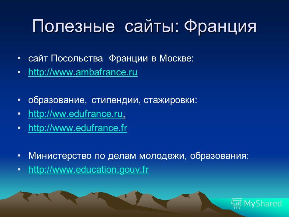 Полезные сайты: Франция сайт Посольства Франции в Москве: http://www.ambafrance.ru образование, стипендии, стажировки: http://ww.edufrance.ru,http://ww.edufrance.ru http://www.edufrance.fr Министерство по делам молодежи, образования: http://www.educa