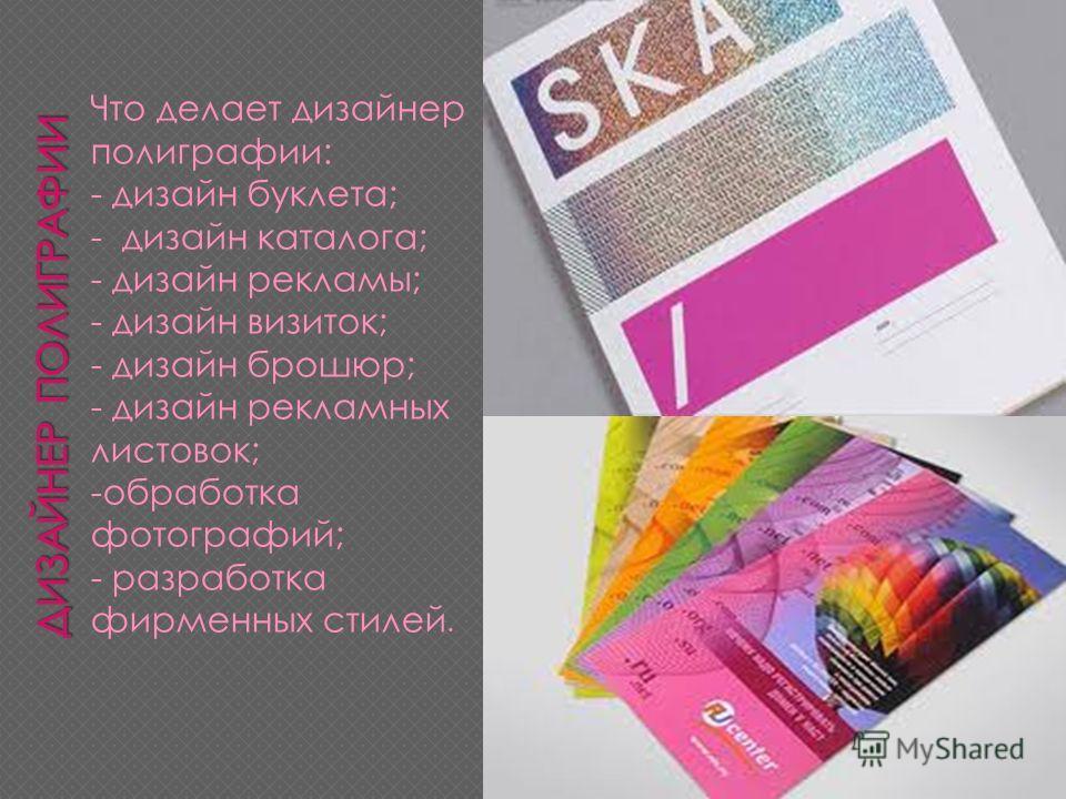 Что делает дизайнер полиграфии: - дизайн буклета; - дизайн каталога; - дизайн рекламы; - дизайн визиток; - дизайн брошюр; - дизайн рекламных листовок; -обработка фотографий; - разработка фирменных стилей.