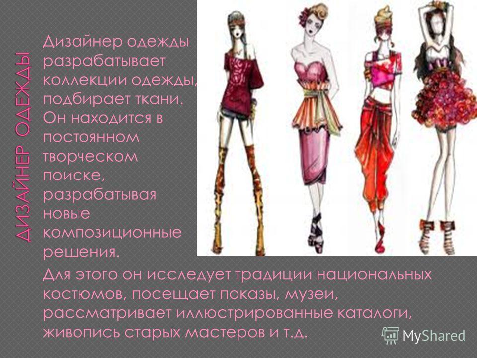 Дизайнер одежды разрабатывает коллекции одежды, подбирает ткани. Он находится в постоянном творческом поиске, разрабатывая новые композиционные решения. Для этого он исследует традиции национальных костюмов, посещает показы, музеи, рассматривает иллю