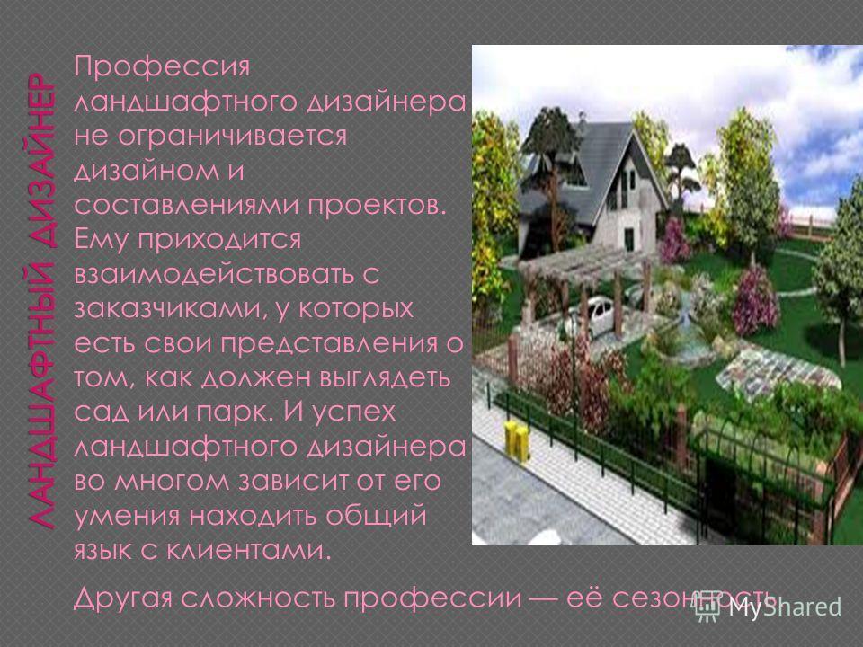 Профессия ландшафтного дизайнера не ограничивается дизайном и составлениями проектов. Ему приходится взаимодействовать с заказчиками, у которых есть свои представления о том, как должен выглядеть сад или парк. И успех ландшафтного дизайнера во многом