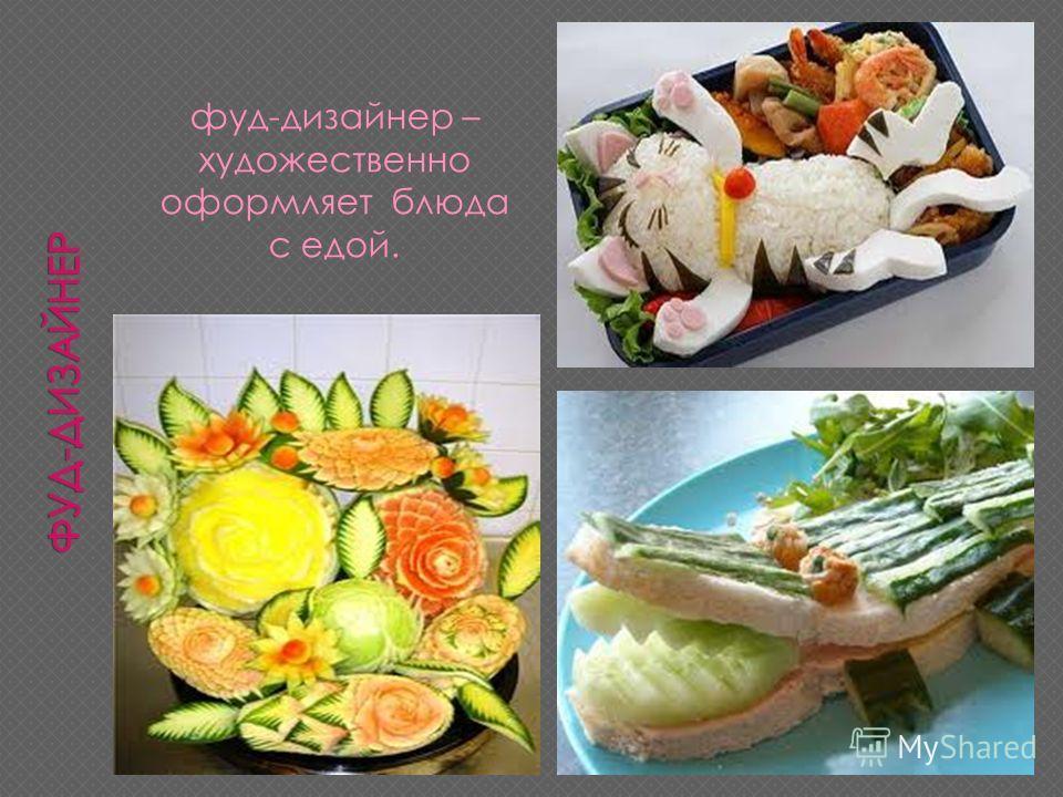 фуд-дизайнер – художественно оформляет блюда с едой.