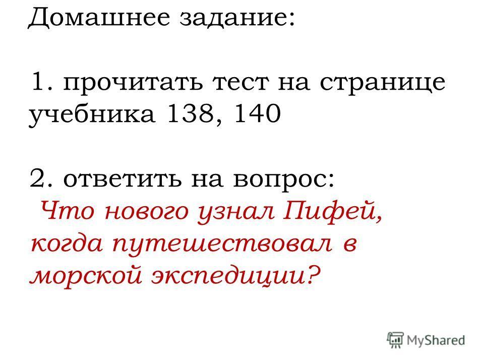 Домашнее задание: 1. прочитать тест на странице учебника 138, 140 2. ответить на вопрос: Что нового узнал Пифей, когда путешествовал в морской экспедиции?