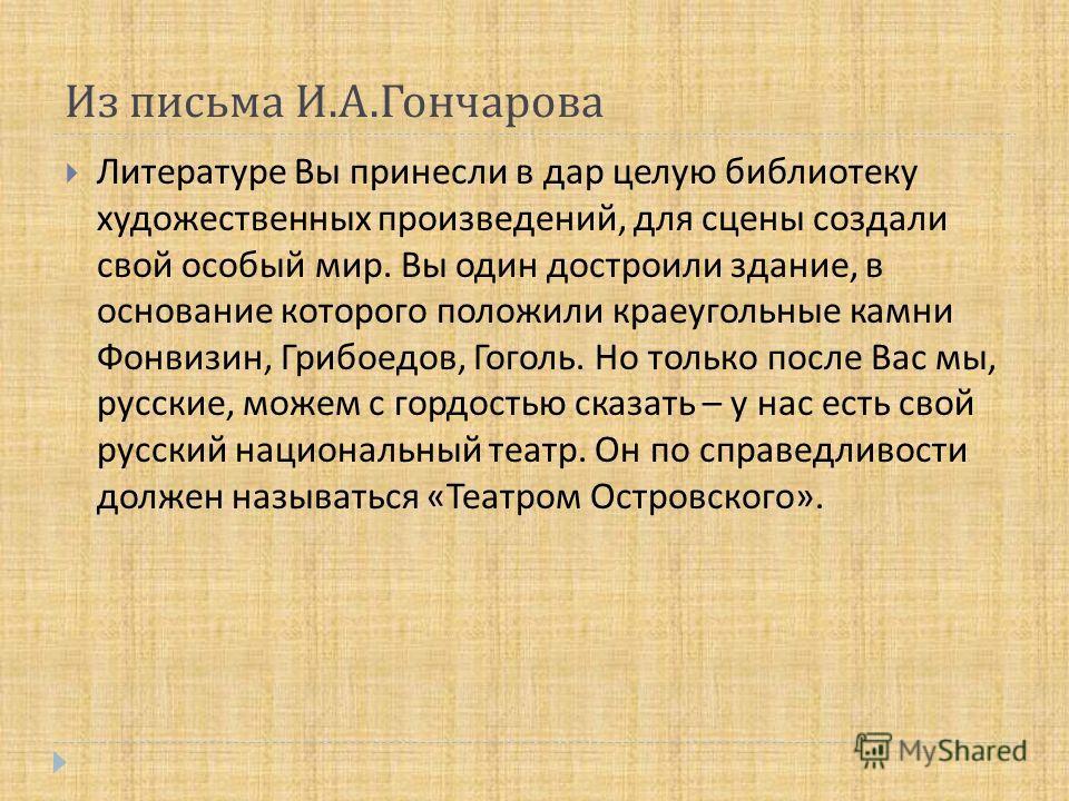 Литературе Вы принесли в дар целую библиотеку художественных произведений, для сцены создали свой особый мир. Вы один достроили здание, в основание которого положили краеугольные камни Фонвизин, Грибоедов, Гоголь. Но только после Вас мы, русские, мож