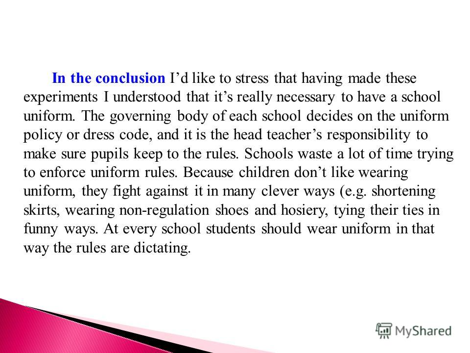 In the conclusion Id like to stress that having made these experiments I understood that its really necessary to have a school uniform. The governing body of each school decides on the uniform policy or dress code, and it is the head teachers respons