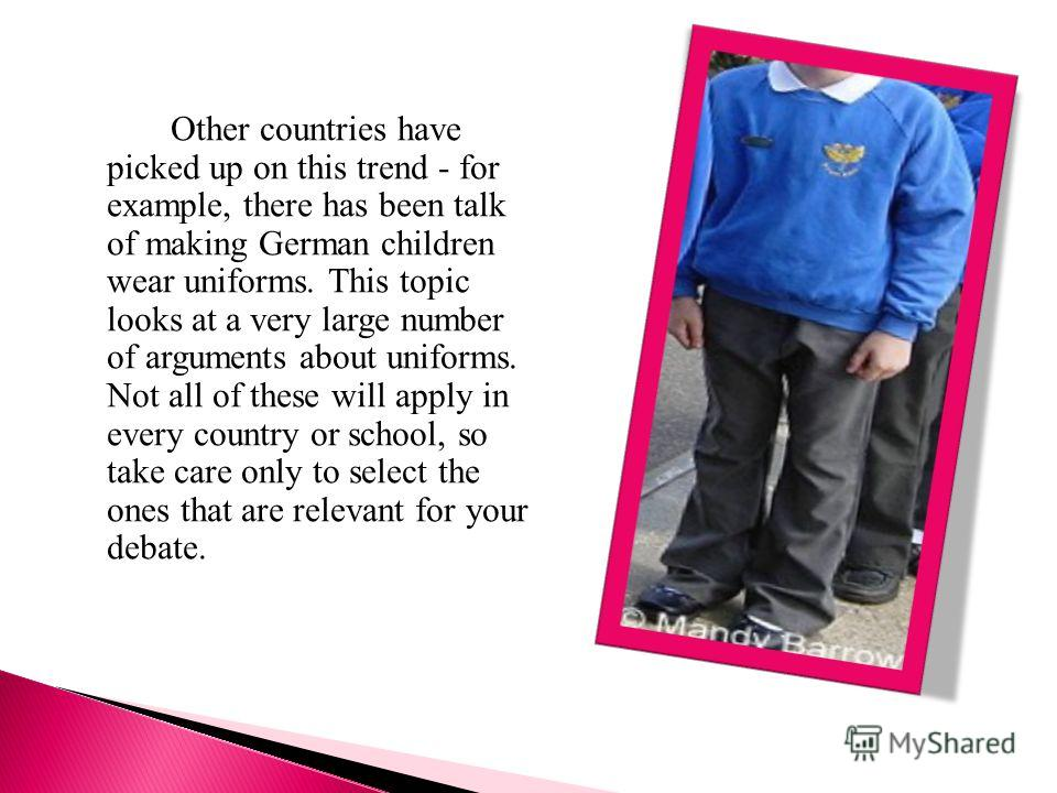 Other countries have picked up on this trend - for example, there has been talk of making German children wear uniforms. This topic looks at a very large number of arguments about uniforms. Not all of these will apply in every country or school, so t