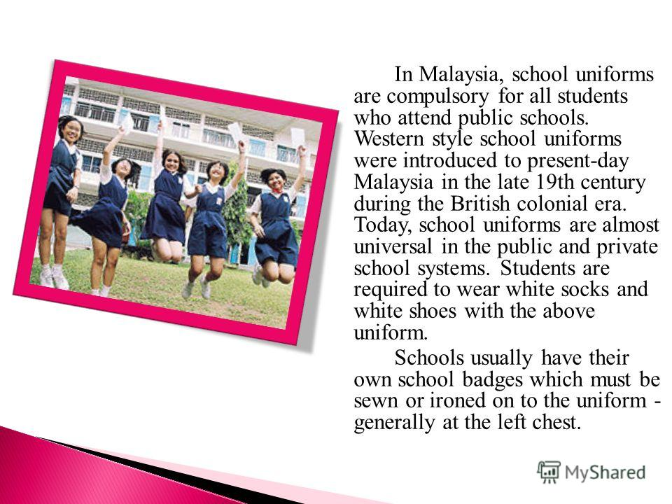 In Malaysia, school uniforms are compulsory for all students who attend public schools. Western style school uniforms were introduced to present-day Malaysia in the late 19th century during the British colonial era. Today, school uniforms are almost