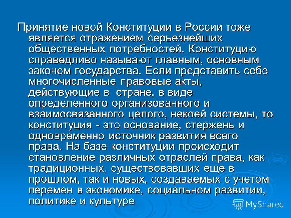 Принятие новой Конституции в России тоже является отражением серьезнейших общественных потребностей. Конституцию справедливо называют главным, основным законом государства. Если представить себе многочисленные правовые акты, действующие в стране, в в