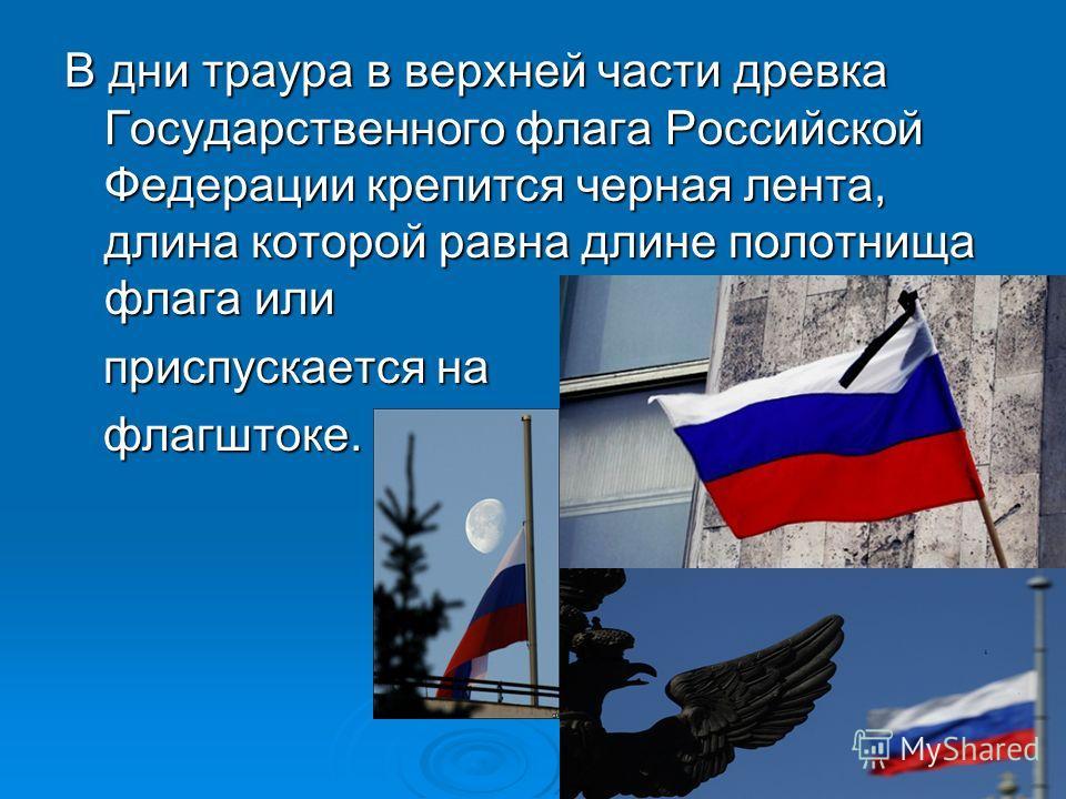 В дни траура в верхней части древка Государственного флага Российской Федерации крепится черная лента, длина которой равна длине полотнища флага или приспускается на приспускается на флагштоке. флагштоке.