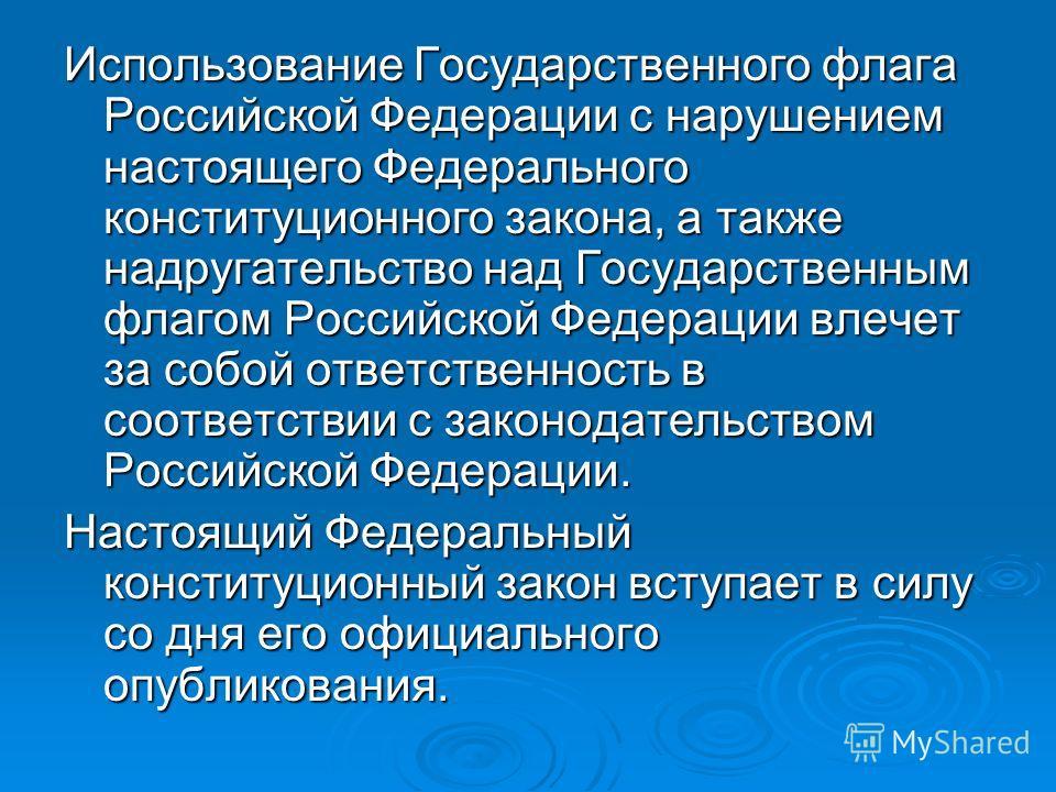 Использование Государственного флага Российской Федерации с нарушением настоящего Федерального конституционного закона, а также надругательство над Государственным флагом Российской Федерации влечет за собой ответственность в соответствии с законодат