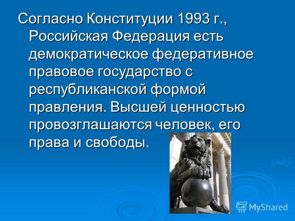 Согласно Конституции 1993 г., Российская Федерация есть демократическое федеративное правовое государство с республиканской формой правления. Высшей ценностью провозглашаются человек, его права и свободы.