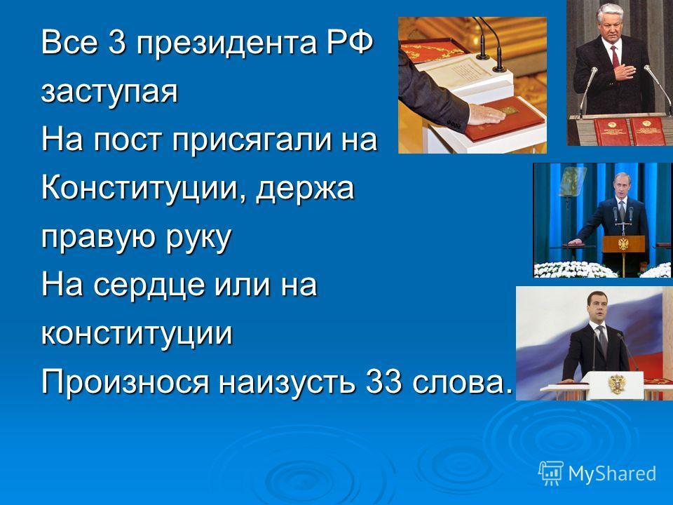 Все 3 президента РФ заступая На пост присягали на Конституции, держа правую руку На сердце или на конституции Произнося наизусть 33 слова.