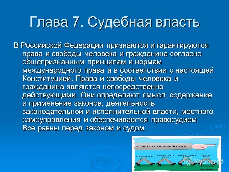 Глава 7. Судебная власть В Российской Федерации признаются и гарантируются права и свободы человека и гражданина согласно общепризнанным принципам и нормам международного права и в соответствии с настоящей Конституцией. Права и свободы человека и гра