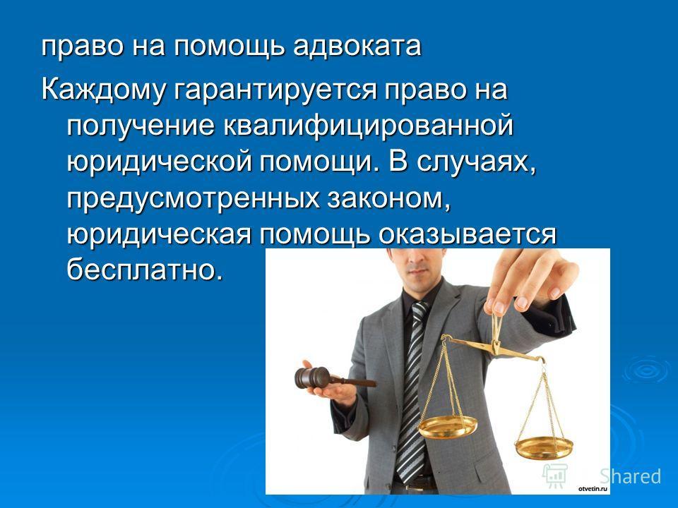 право на помощь адвоката Каждому гарантируется право на получение квалифицированной юридической помощи. В случаях, предусмотренных законом, юридическая помощь оказывается бесплатно.