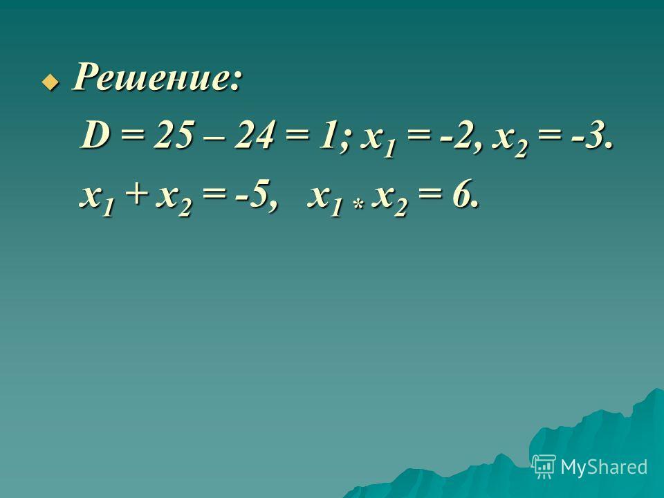Решение: Решение: D = 25 – 24 = 1; x 1 = -2, x 2 = -3. D = 25 – 24 = 1; x 1 = -2, x 2 = -3. x 1 + x 2 = -5, x 1 * x 2 = 6. x 1 + x 2 = -5, x 1 * x 2 = 6.