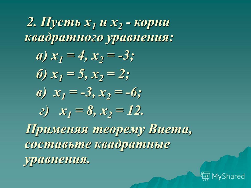 2. Пусть х 1 и х 2 - корни квадратного уравнения: 2. Пусть х 1 и х 2 - корни квадратного уравнения: а) х 1 = 4, х 2 = -3; а) х 1 = 4, х 2 = -3; б) х 1 = 5, х 2 = 2; б) х 1 = 5, х 2 = 2; в) х 1 = -3, х 2 = -6; в) х 1 = -3, х 2 = -6; г) х 1 = 8, х 2 =