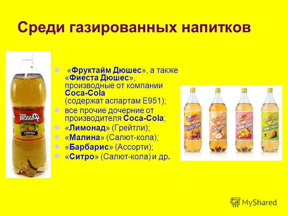 Среди газированных напитков «Фруктайм Дюшес», а также «Фиеста Дюшес», производные от компании Coca-Cola (содержат аспартам Е951); все прочие дочерние от производителя Coca-Cola; «Лимонад» (Грейтли); «Малина» (Салют-кола); «Барбарис» (Ассорти); «Ситро