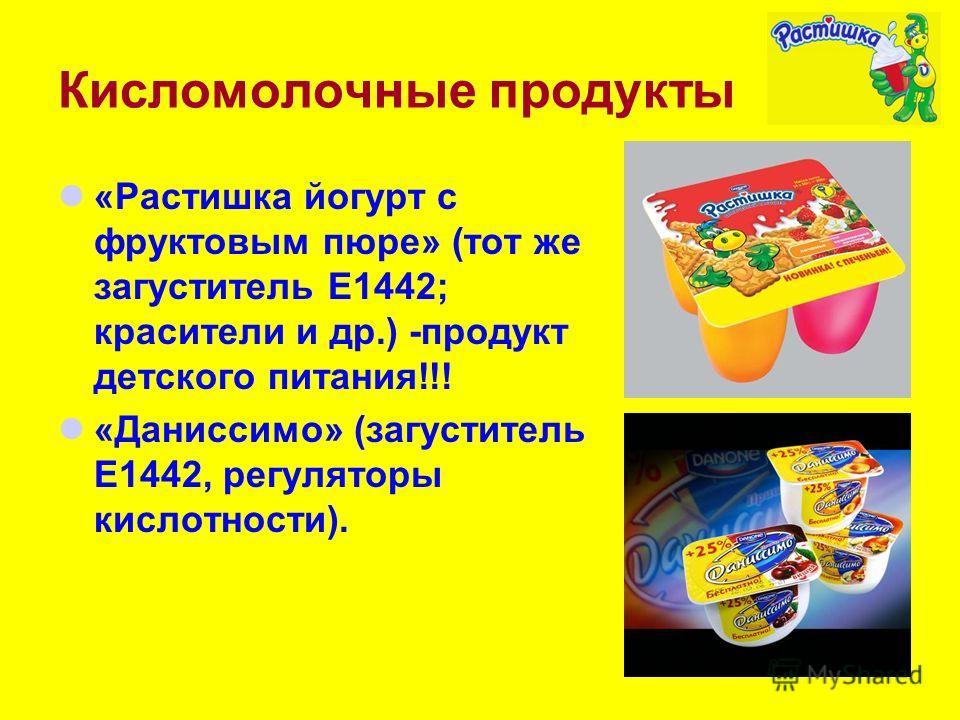 Кисломолочные продукты «Растишка йогурт с фруктовым пюре» (тот же загуститель Е1442; красители и др.) -продукт детского питания!!! «Даниссимо» (загуститель Е1442, регуляторы кислотности).