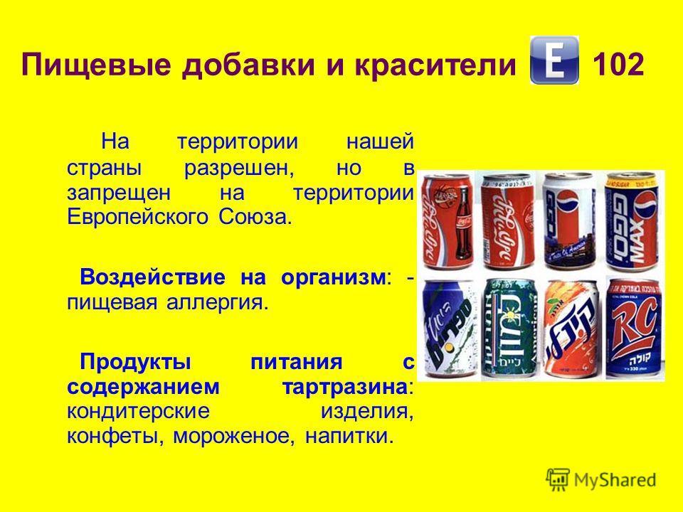 Пищевые добавки и красители 102 На территории нашей страны разрешен, но в запрещен на территории Европейского Союза. Воздействие на организм: - пищевая аллергия. Продукты питания с содержанием тартразина: кондитерские изделия, конфеты, мороженое, нап
