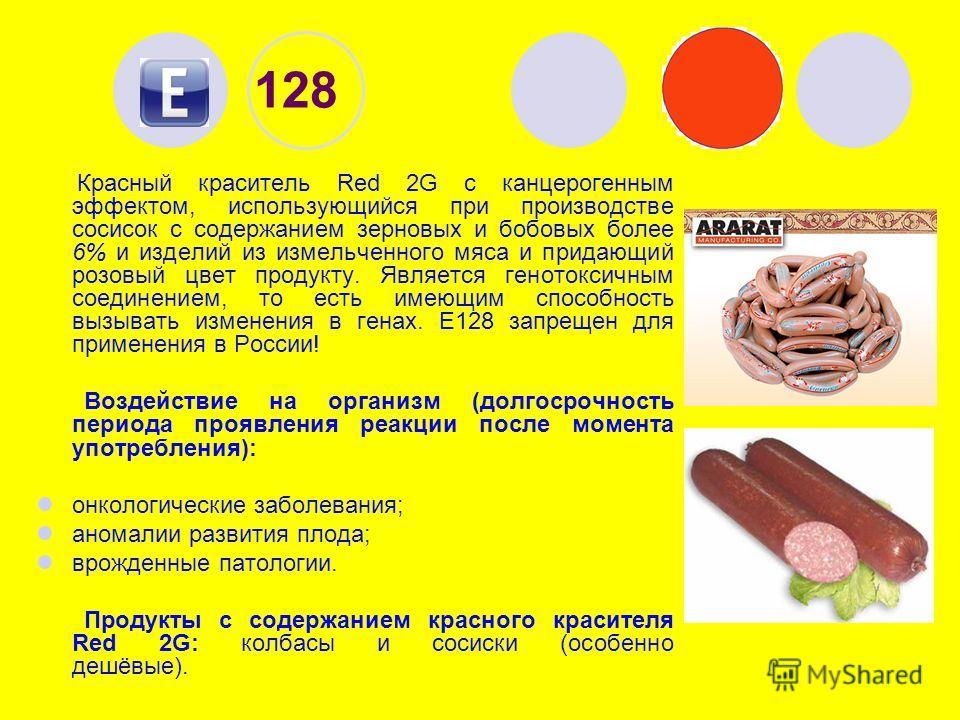 128 Красный краситель Red 2G с канцерогенным эффектом, использующийся при производстве сосисок с содержанием зерновых и бобовых более 6% и изделий из измельченного мяса и придающий розовый цвет продукту. Является генотоксичным соединением, то есть им