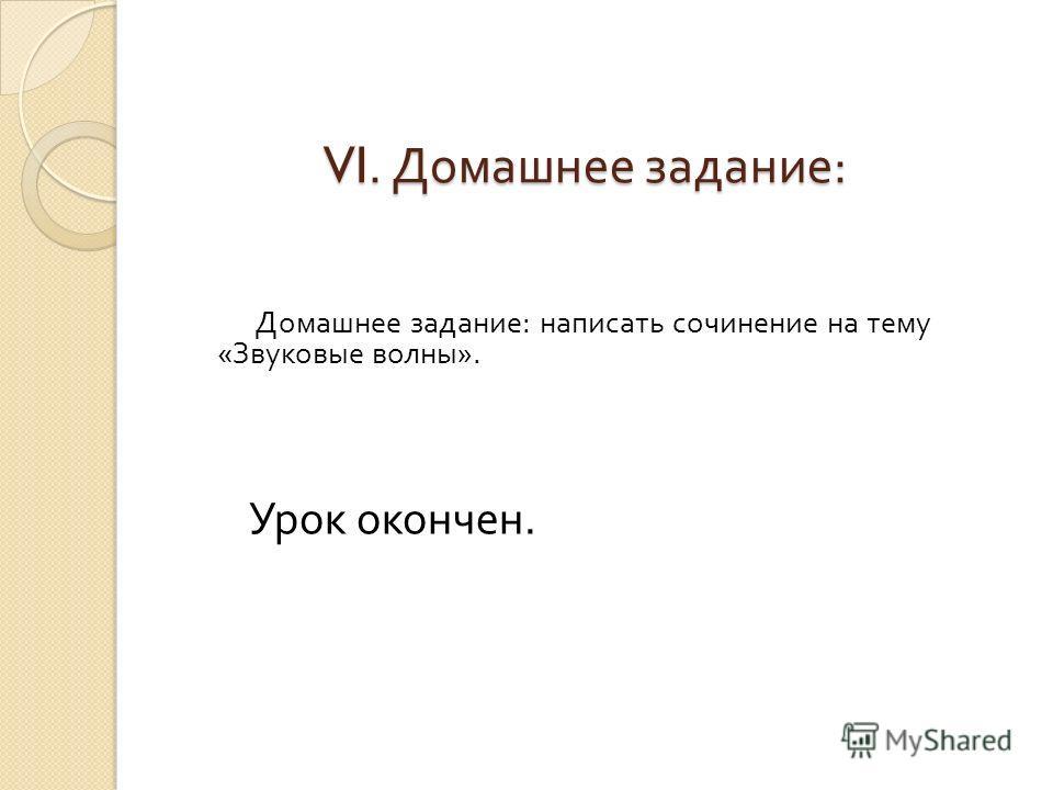 VI. Домашнее задание : Домашнее задание : написать сочинение на тему « Звуковые волны ». Урок окончен.