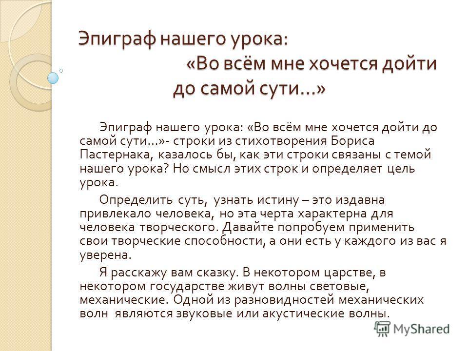 Эпиграф нашего урока : « Во всём мне хочется дойти до самой сути …» Эпиграф нашего урока : « Во всём мне хочется дойти до самой сути …»- строки из стихотворения Бориса Пастернака, казалось бы, как эти строки связаны с темой нашего урока ? Но смысл эт