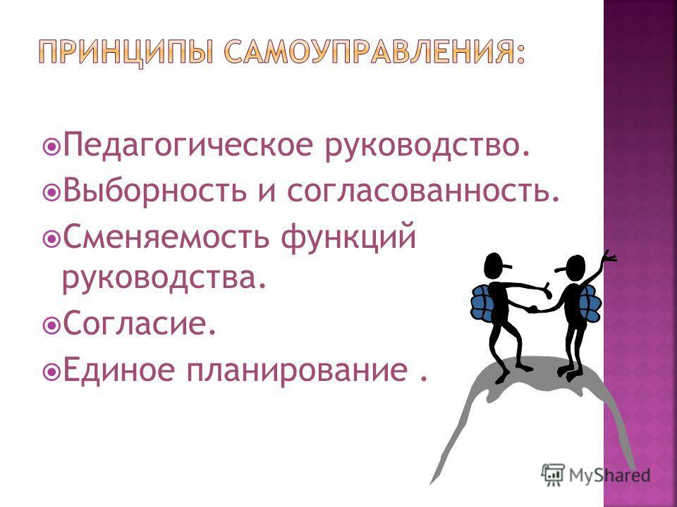 Педагогическое руководство. Выборность и согласованность. Сменяемость функций руководства. Согласие. Единое планирование.
