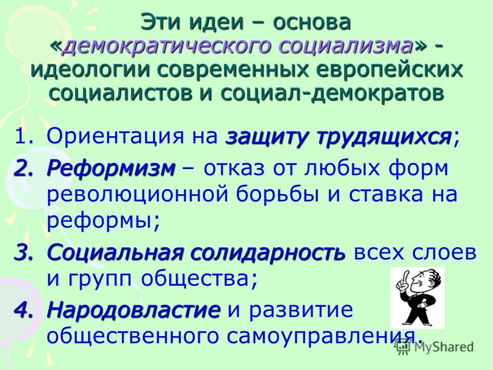 Эти идеи – основа «демократического социализма» - идеологии современных европейских социалистов и социал-демократов защиту трудящихся 1.Ориентация на защиту трудящихся; 2.Реформизм 2.Реформизм – отказ от любых форм революционной борьбы и ставка на ре