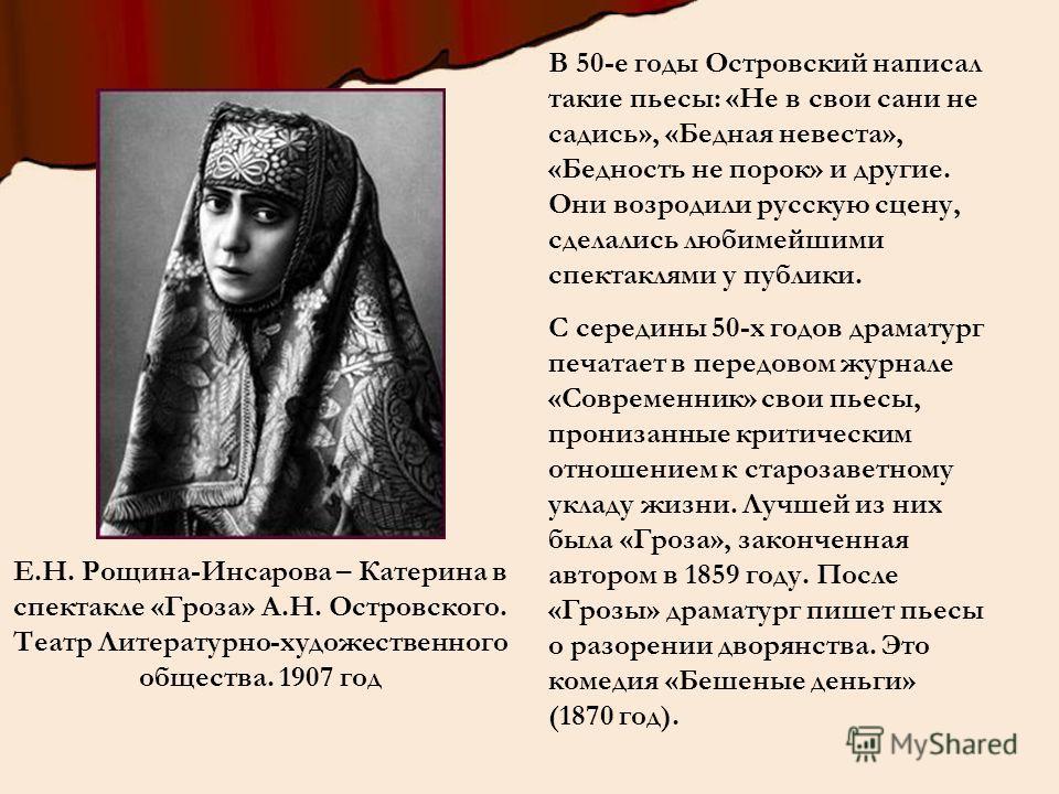 В 50-е годы Островский написал такие пьесы: «Не в свои сани не садись», «Бедная невеста», «Бедность не порок» и другие. Они возродили русскую сцену, сделались любимейшими спектаклями у публики. С середины 50-х годов драматург печатает в передовом жур