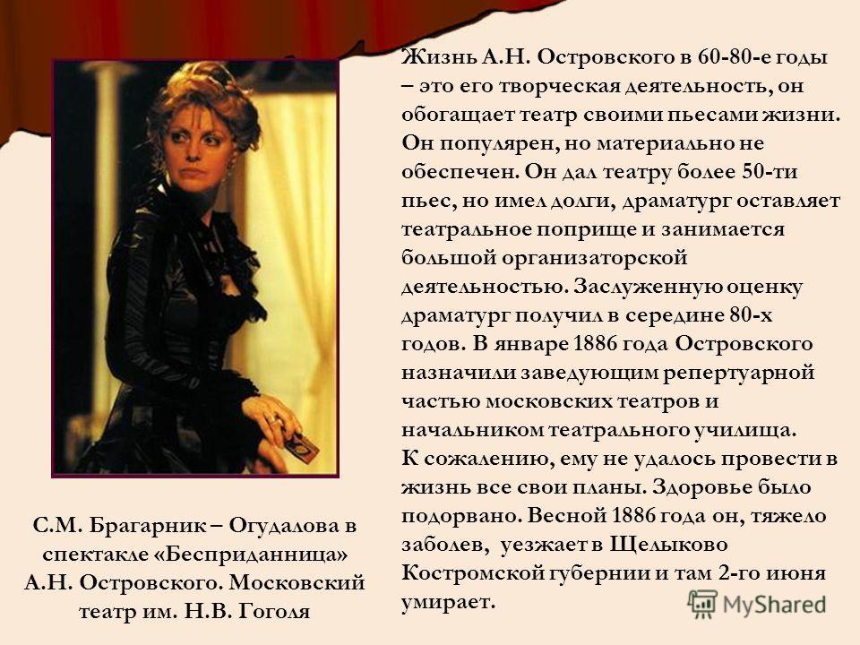 Жизнь А.Н. Островского в 60-80-е годы – это его творческая деятельность, он обогащает театр своими пьесами жизни. Он популярен, но материально не обеспечен. Он дал театру более 50-ти пьес, но имел долги, драматург оставляет театральное поприще и зани