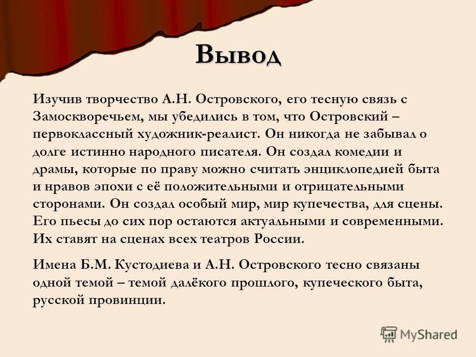 Изучив творчество А.Н. Островского, его тесную связь с Замоскворечьем, мы убедились в том, что Островский – первоклассный художник-реалист. Он никогда не забывал о долге истинно народного писателя. Он создал комедии и драмы, которые по праву можно сч