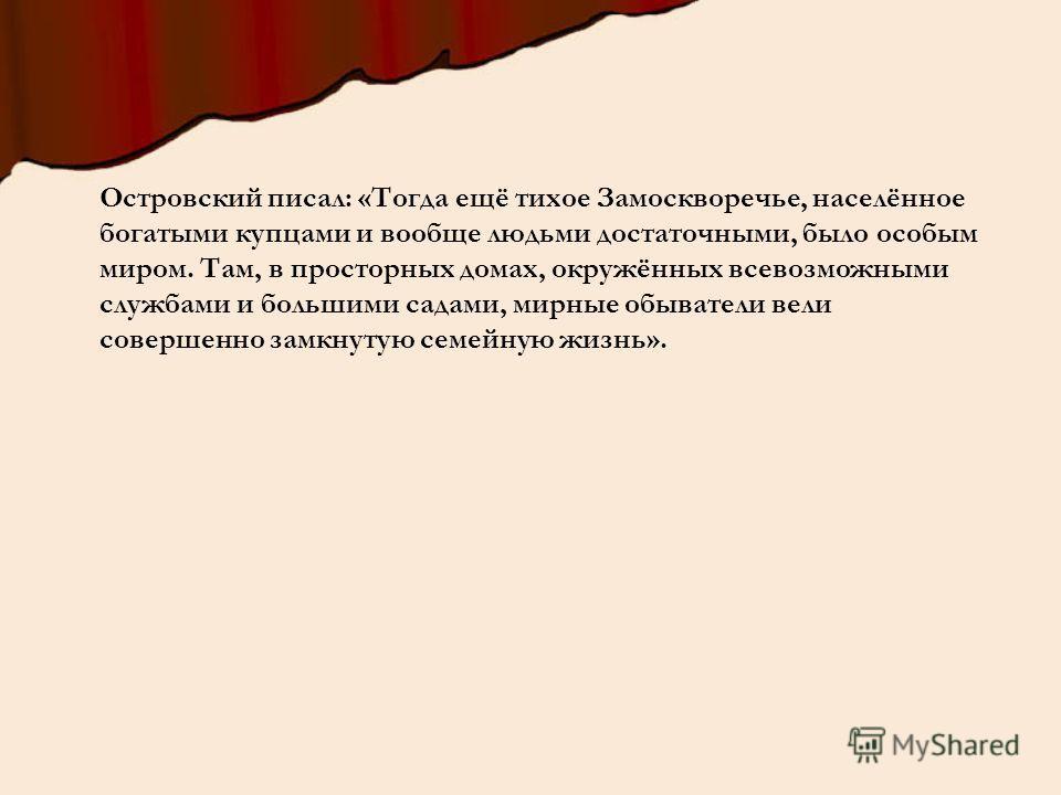 Островский писал: «Тогда ещё тихое Замоскворечье, населённое богатыми купцами и вообще людьми достаточными, было особым миром. Там, в просторных домах, окружённых всевозможными службами и большими садами, мирные обыватели вели совершенно замкнутую се