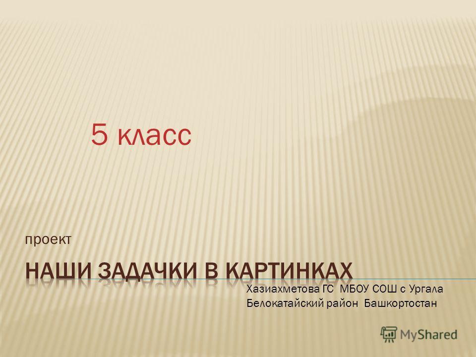 проект 5 класс Хазиахметова ГС МБОУ СОШ с Ургала Белокатайский район Башкортостан