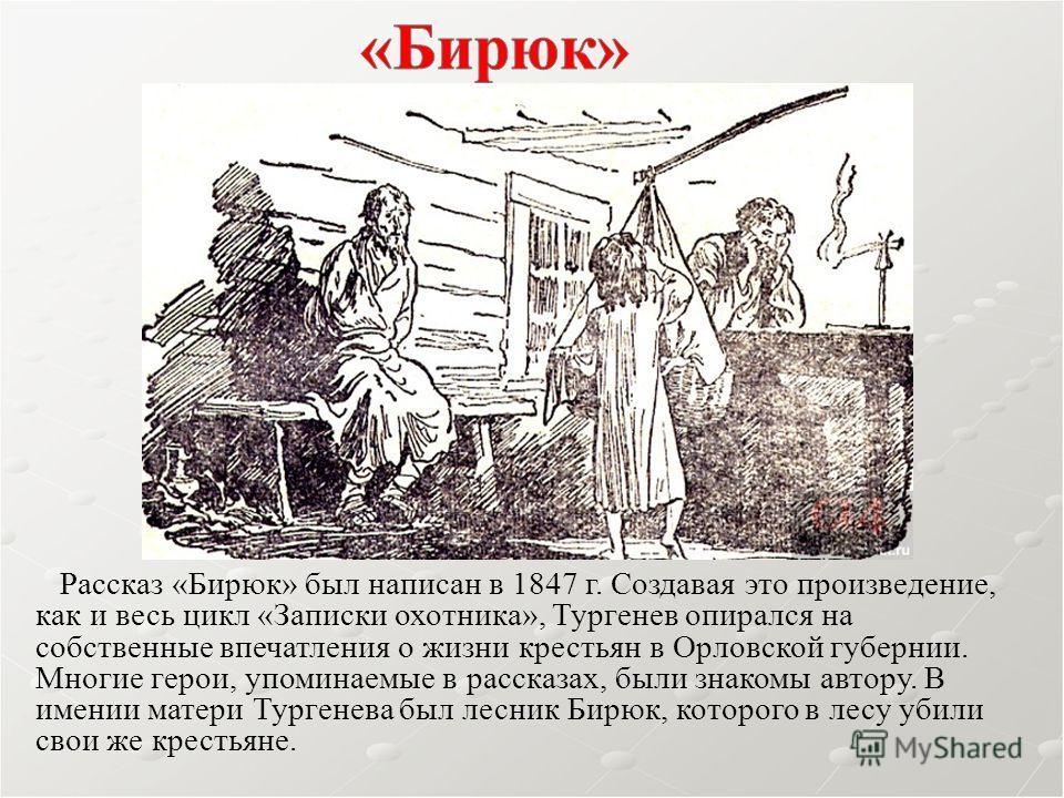 Рассказ «Бирюк» был написан в 1847 г. Создавая это произведение, как и весь цикл «Записки охотника», Тургенев опирался на собственные впечатления о жизни крестьян в Орловской губернии. Многие герои, упоминаемые в рассказах, были знакомы автору. В име