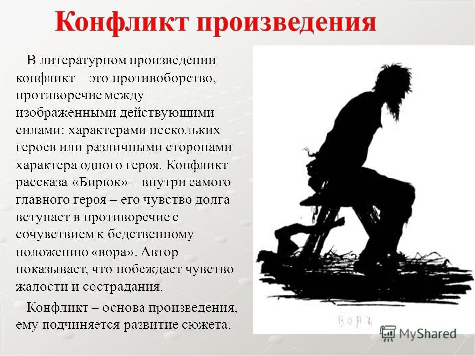 В литературном произведении конфликт – это противоборство, противоречие между изображенными действующими силами: характерами нескольких героев или различными сторонами характера одного героя. Конфликт рассказа «Бирюк» – внутри самого главного героя –