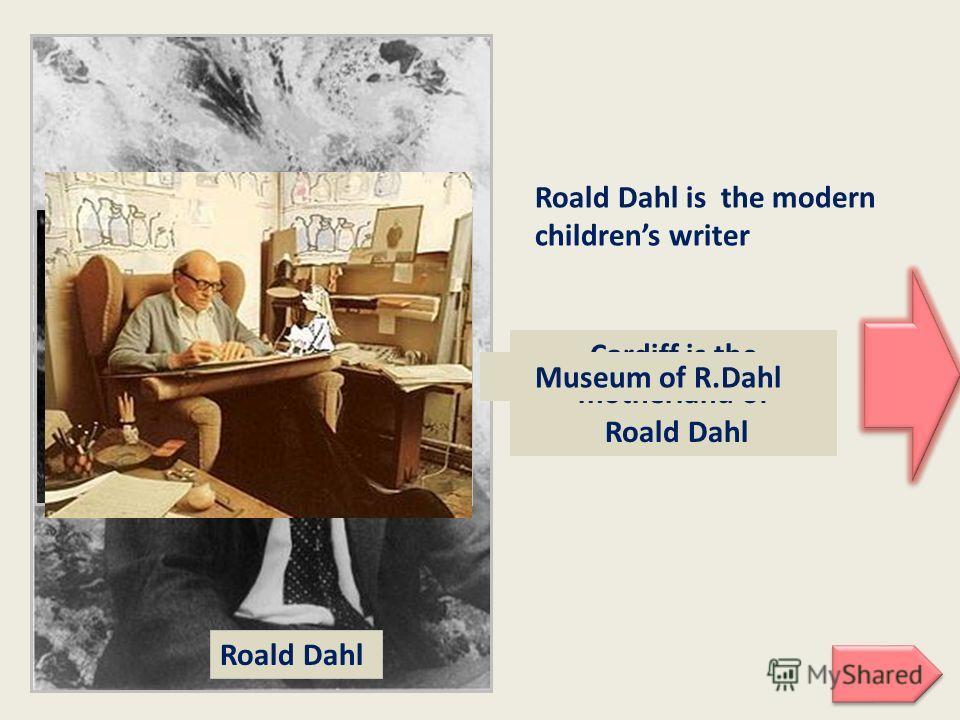 Roald Dahl Roald Dahl is the modern childrens writer Cardiff is the motherland of Roald Dahl Museum of R.Dahl