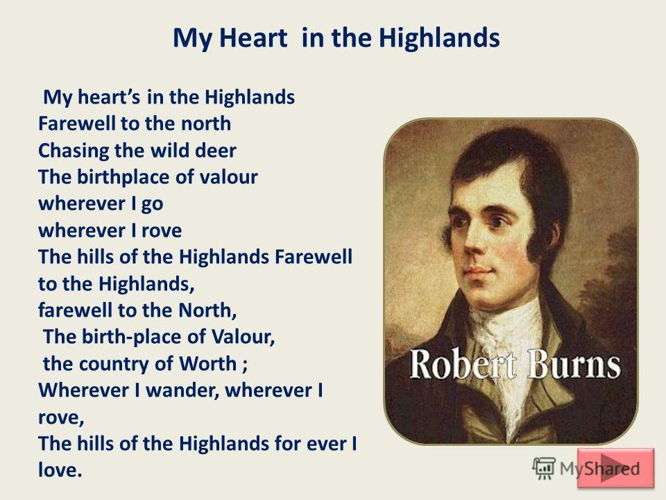 My Heart in the Highlands My hearts in the Highlands Farewell to the north Chasing the wild deer The birthplace of valour wherever I go wherever I rove The hills of the Highlands Farewell to the Highlands, farewell to the North, The birth-place of Va