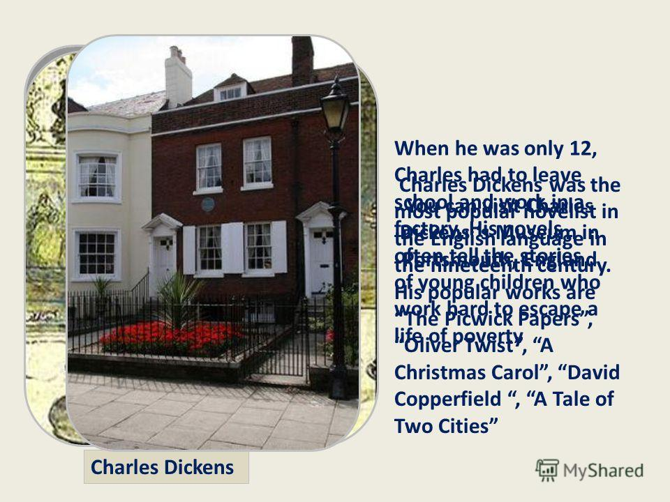 Charles Dickens was the most popular novelist in the English language in the nineteenth century. His popular works are The Picwick Papers, Oliver Twist, A Christmas Carol, David Copperfield, A Tale of Two Cities Charles Dickens When he was only 12, C