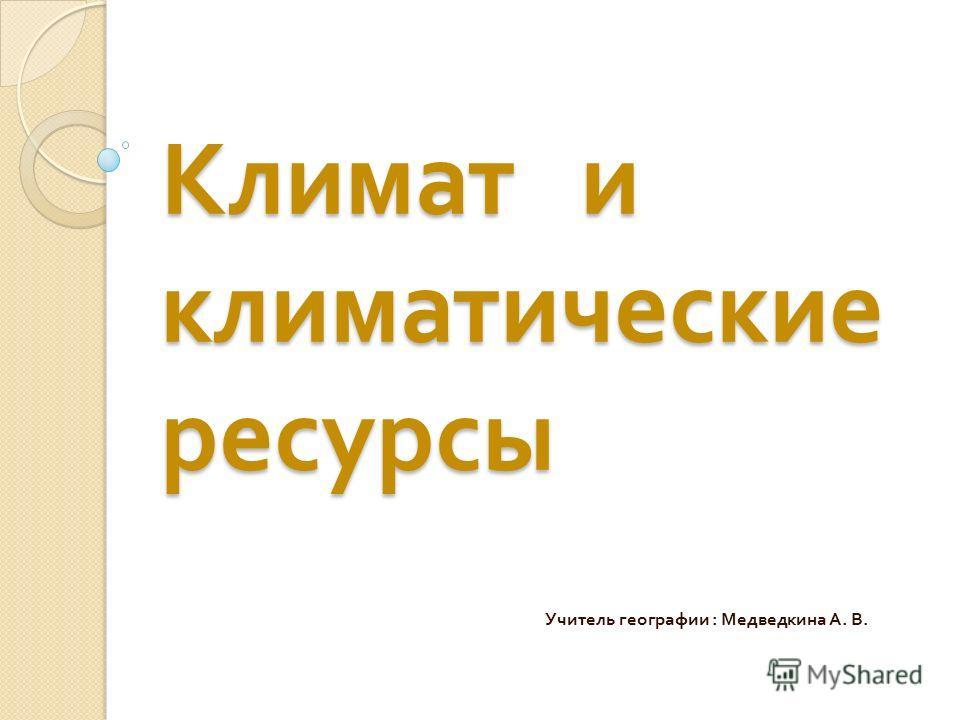 Климат и климатические ресурсы Учитель географии : Медведкина А. В.
