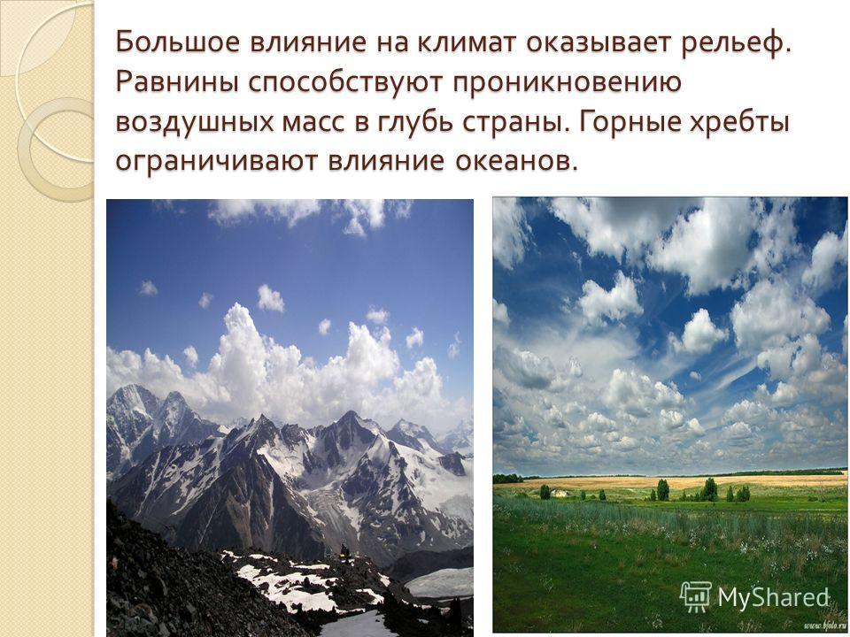Большое влияние на климат оказывает рельеф. Равнины способствуют проникновению воздушных масс в глубь страны. Горные хребты ограничивают влияние океанов.