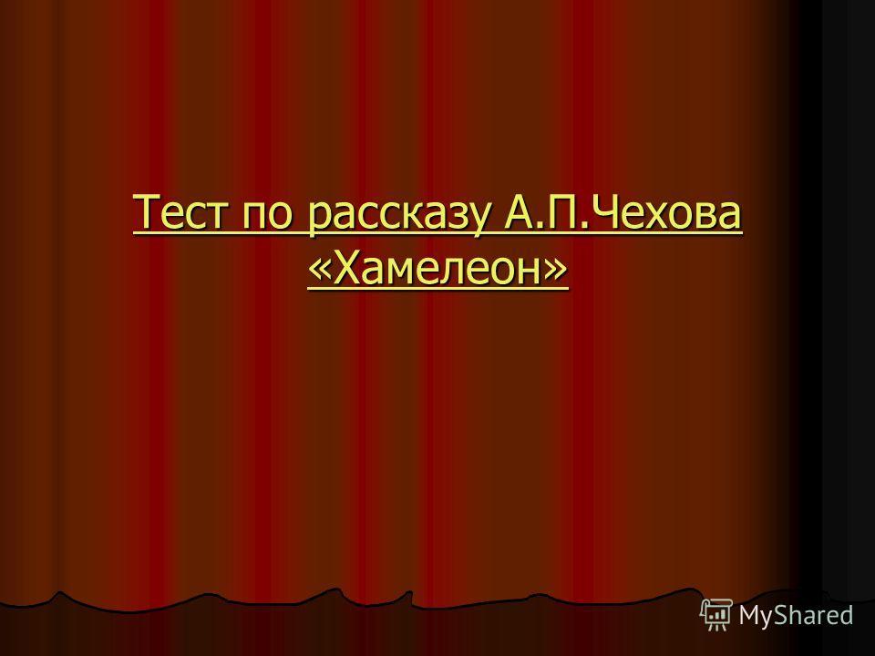 Тест по рассказу А.П.Чехова «Хамелеон» Тест по рассказу А.П.Чехова «Хамелеон»
