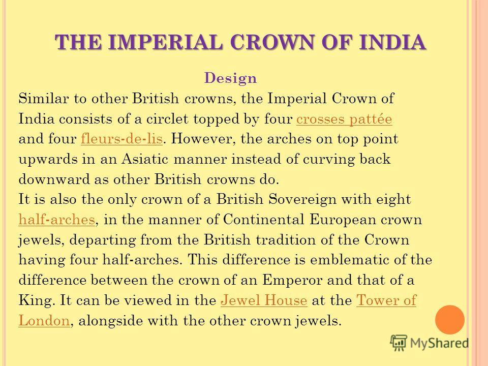 THE IMPERIAL CROWN OF INDIA Design Similar to other British crowns, the Imperial Crown of India consists of a circlet topped by four crosses pattéecrosses pattée and four fleurs-de-lis. However, the arches on top pointfleurs-de-lis upwards in an Asia
